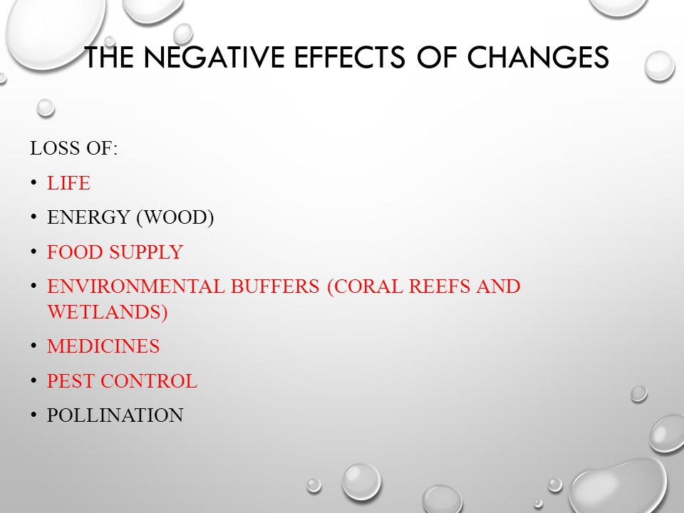 THE NEGATIVE EFFECTS OF CHANGES LOSS OF: LIFE ENERGY (WOOD) FOOD SUPPLY ENVIRONMENTAL BUFFERS (CORAL REEFS AND WETLANDS) MEDICINES PEST CONTROL POLLINATION