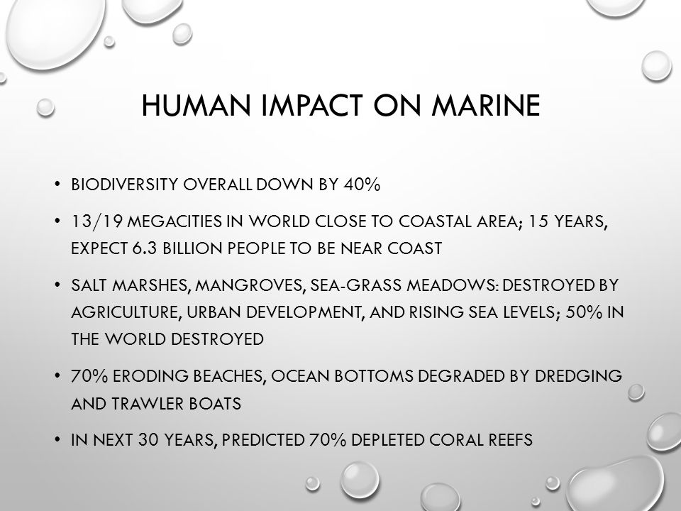 HUMAN IMPACT ON MARINE BIODIVERSITY OVERALL DOWN BY 40% 13/19 MEGACITIES IN WORLD CLOSE TO COASTAL AREA; 15 YEARS, EXPECT 6.3 BILLION PEOPLE TO BE NEAR COAST SALT MARSHES, MANGROVES, SEA-GRASS MEADOWS: DESTROYED BY AGRICULTURE, URBAN DEVELOPMENT, AND RISING SEA LEVELS; 50% IN THE WORLD DESTROYED 70% ERODING BEACHES, OCEAN BOTTOMS DEGRADED BY DREDGING AND TRAWLER BOATS IN NEXT 30 YEARS, PREDICTED 70% DEPLETED CORAL REEFS