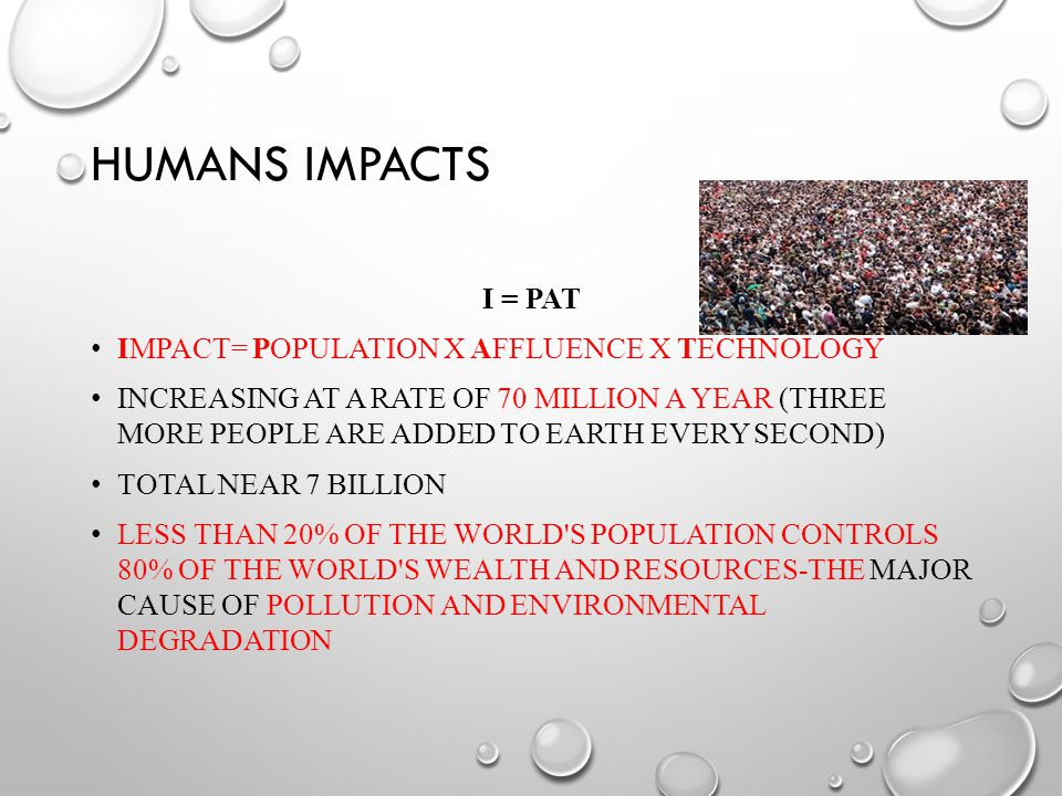 HUMANS IMPACTS I = PAT IMPACT= POPULATION X AFFLUENCE X TECHNOLOGY INCREASING AT A RATE OF 70 MILLION A YEAR (THREE MORE PEOPLE ARE ADDED TO EARTH EVERY SECOND) TOTAL NEAR 7 BILLION LESS THAN 20% OF THE WORLD S POPULATION CONTROLS 80% OF THE WORLD S WEALTH AND RESOURCES-THE MAJOR CAUSE OF POLLUTION AND ENVIRONMENTAL DEGRADATION
