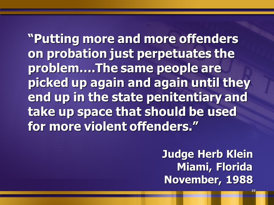 """Putting more and more offenders on probation just perpetuates the problem….The same people are picked up again and again until they end up in the sta"