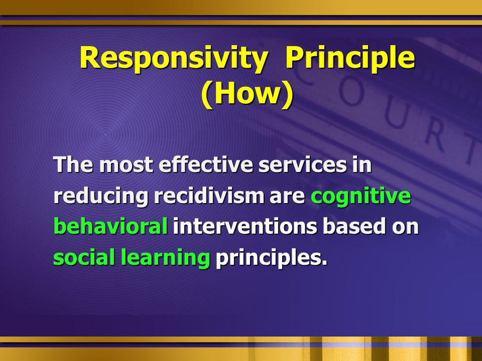 Responsivity Principle (How) The most effective services in reducing recidivism are cognitive behavioral interventions based on social learning princi