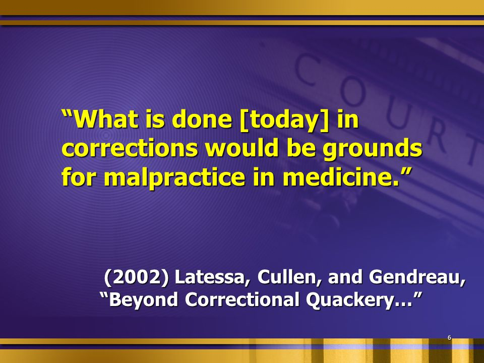 """What is done [today] in corrections would be grounds for malpractice in medicine."" (2002) Latessa, Cullen, and Gendreau, ""Beyond Correctional Quacker"