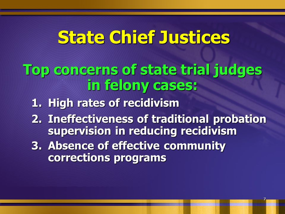 State Chief Justices Top two reform objectives: Reduce recidivism through expanded use of evidence-based practices, programs that work, and offender risk and needs assessment tools Promote the development, funding, and utilization of community-based programs for appropriate offenders
