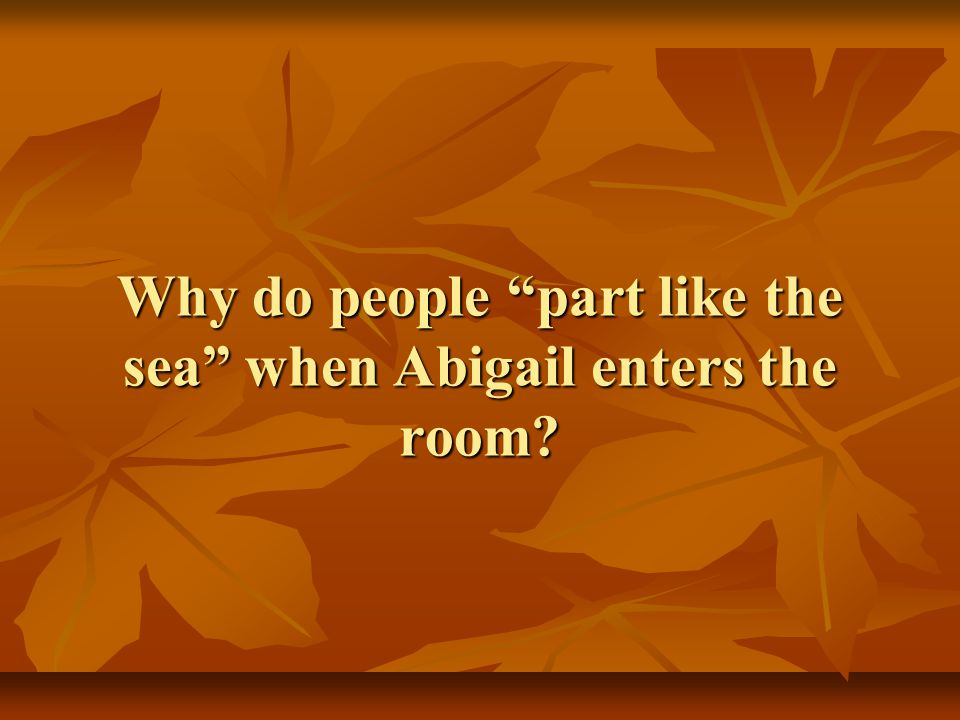 Why do people part like the sea when Abigail enters the room