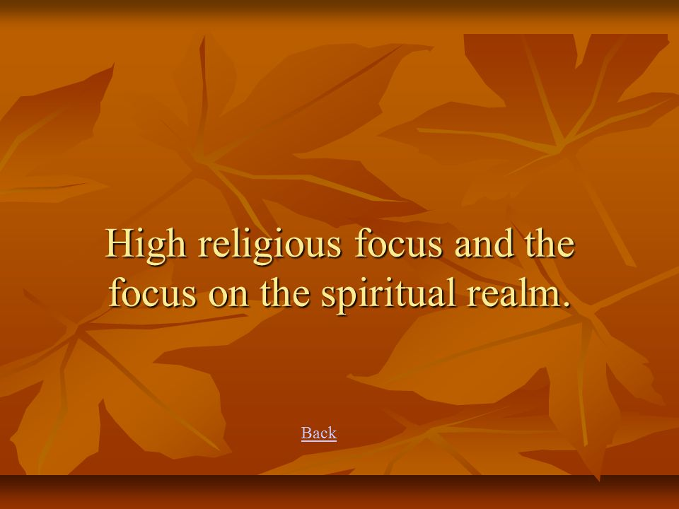 High religious focus and the focus on the spiritual realm. Back