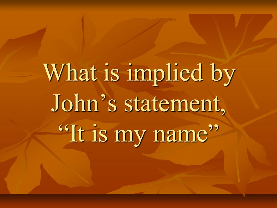 What is implied by John's statement, It is my name