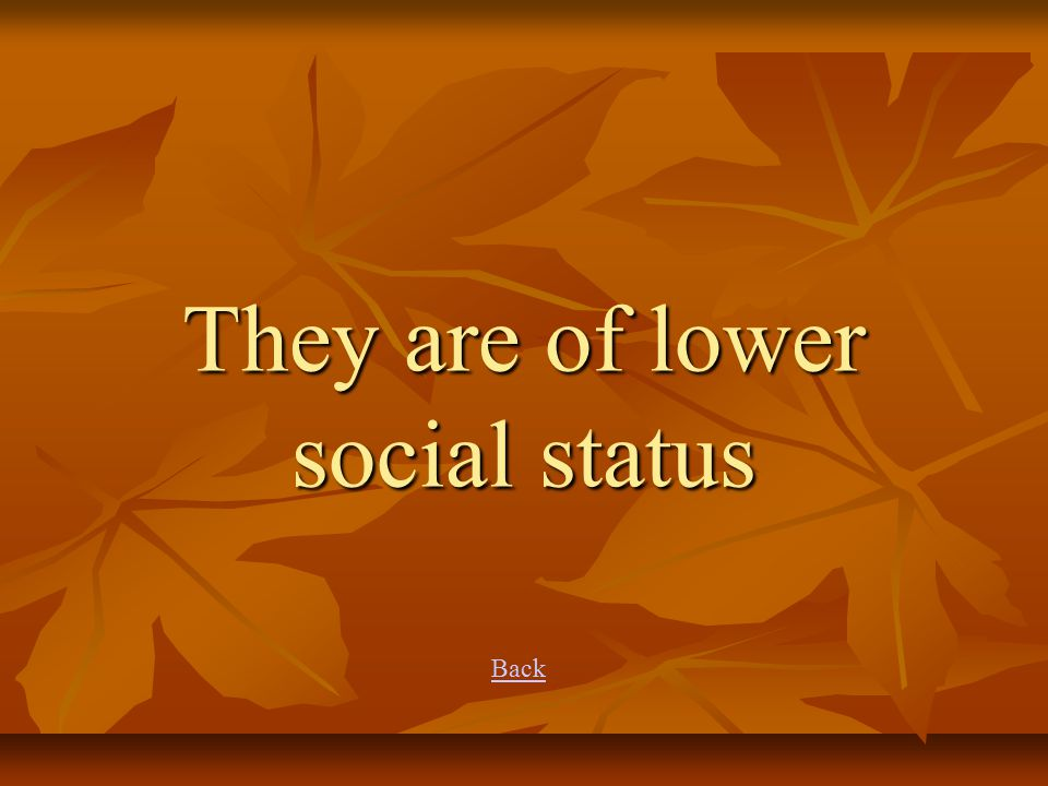 They are of lower social status Back