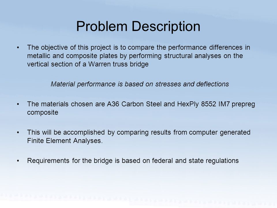 Problem Description The objective of this project is to compare the performance differences in metallic and composite plates by performing structural analyses on the vertical section of a Warren truss bridge Material performance is based on stresses and deflections The materials chosen are A36 Carbon Steel and HexPly 8552 IM7 prepreg composite This will be accomplished by comparing results from computer generated Finite Element Analyses.