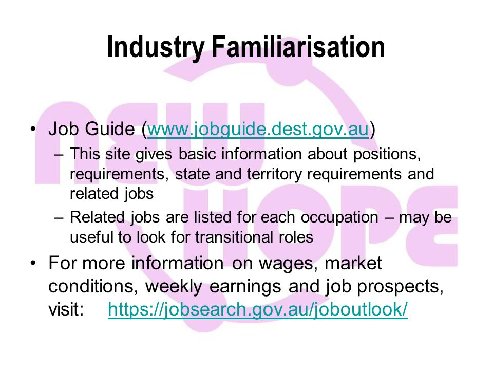 Industry Familiarisation Job Guide (www.jobguide.dest.gov.au)www.jobguide.dest.gov.au –This site gives basic information about positions, requirements, state and territory requirements and related jobs –Related jobs are listed for each occupation – may be useful to look for transitional roles For more information on wages, market conditions, weekly earnings and job prospects, visit: https://jobsearch.gov.au/joboutlook/https://jobsearch.gov.au/joboutlook/