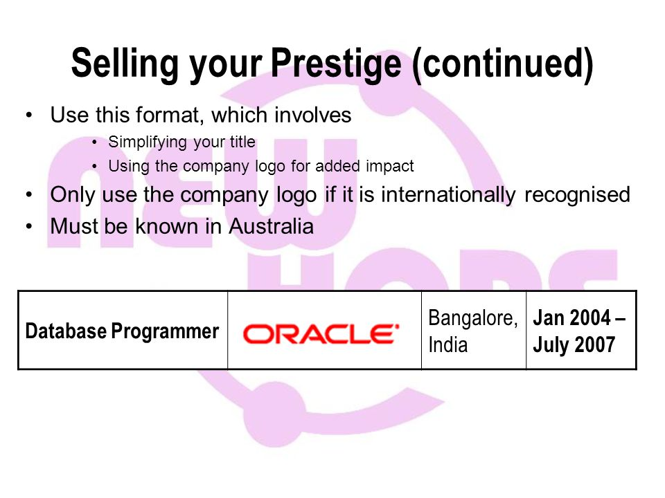 Selling your Prestige (continued) Use this format, which involves Simplifying your title Using the company logo for added impact Only use the company logo if it is internationally recognised Must be known in Australia Database Programmer Bangalore, India Jan 2004 – July 2007