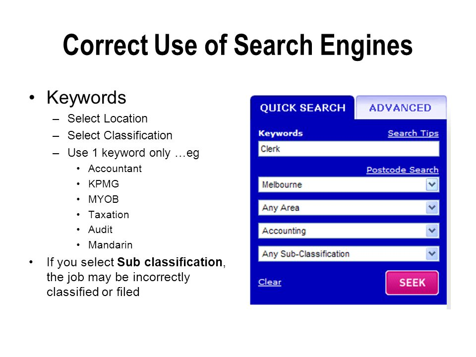 Correct Use of Search Engines Keywords –Select Location –Select Classification –Use 1 keyword only …eg Accountant KPMG MYOB Taxation Audit Mandarin If you select Sub classification, the job may be incorrectly classified or filed