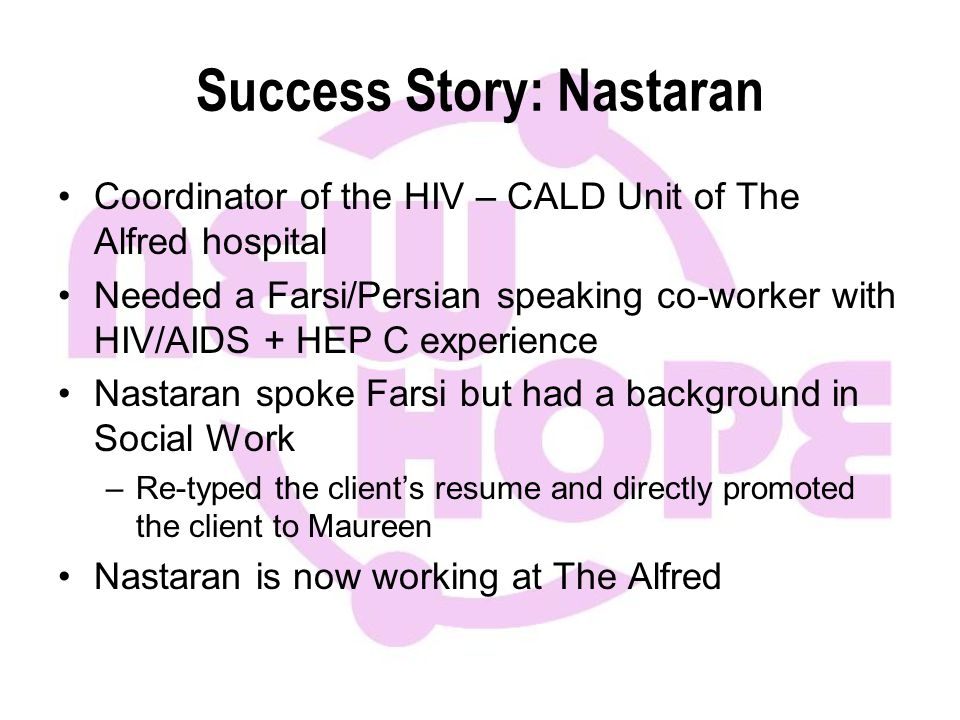 Success Story: Nastaran Coordinator of the HIV – CALD Unit of The Alfred hospital Needed a Farsi/Persian speaking co-worker with HIV/AIDS + HEP C experience Nastaran spoke Farsi but had a background in Social Work –Re-typed the client's resume and directly promoted the client to Maureen Nastaran is now working at The Alfred