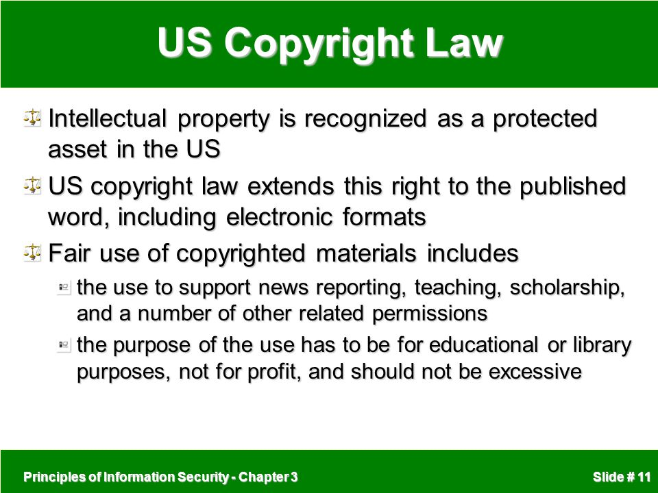 Principles of Information Security - Chapter 3 Slide # 11 US Copyright Law Intellectual property is recognized as a protected asset in the US US copyr