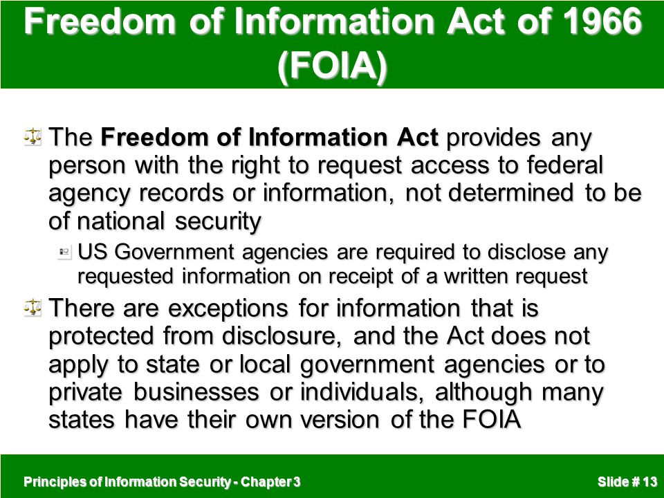 Principles of Information Security - Chapter 3 Slide # 13 Freedom of Information Act of 1966 (FOIA) The Freedom of Information Act provides any person with the right to request access to federal agency records or information, not determined to be of national security US Government agencies are required to disclose any requested information on receipt of a written request There are exceptions for information that is protected from disclosure, and the Act does not apply to state or local government agencies or to private businesses or individuals, although many states have their own version of the FOIA