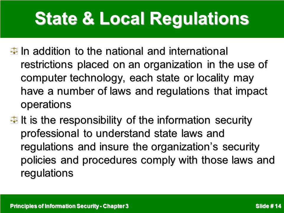 Principles of Information Security - Chapter 3 Slide # 14 State & Local Regulations In addition to the national and international restrictions placed