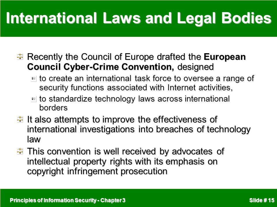 Principles of Information Security - Chapter 3 Slide # 15 International Laws and Legal Bodies Recently the Council of Europe drafted the European Council Cyber-Crime Convention, designed to create an international task force to oversee a range of security functions associated with Internet activities, to standardize technology laws across international borders It also attempts to improve the effectiveness of international investigations into breaches of technology law This convention is well received by advocates of intellectual property rights with its emphasis on copyright infringement prosecution