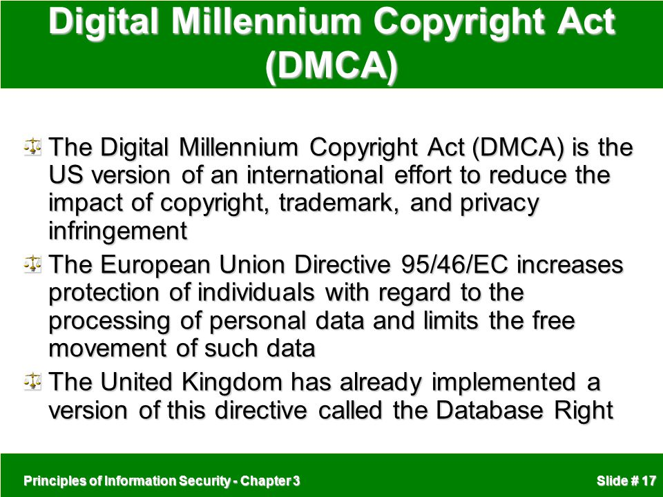 Principles of Information Security - Chapter 3 Slide # 17 Digital Millennium Copyright Act (DMCA) The Digital Millennium Copyright Act (DMCA) is the US version of an international effort to reduce the impact of copyright, trademark, and privacy infringement The European Union Directive 95/46/EC increases protection of individuals with regard to the processing of personal data and limits the free movement of such data The United Kingdom has already implemented a version of this directive called the Database Right