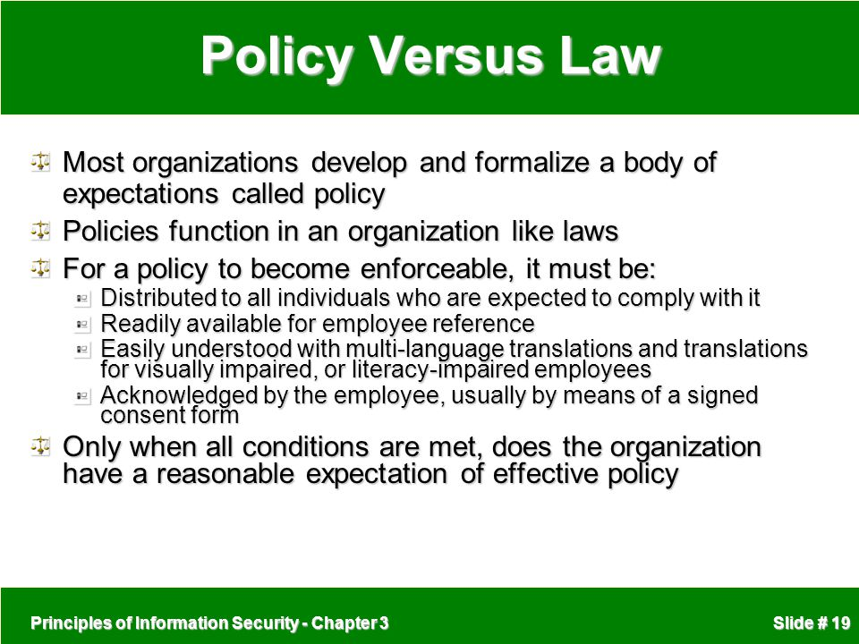 Principles of Information Security - Chapter 3 Slide # 19 Policy Versus Law Most organizations develop and formalize a body of expectations called pol