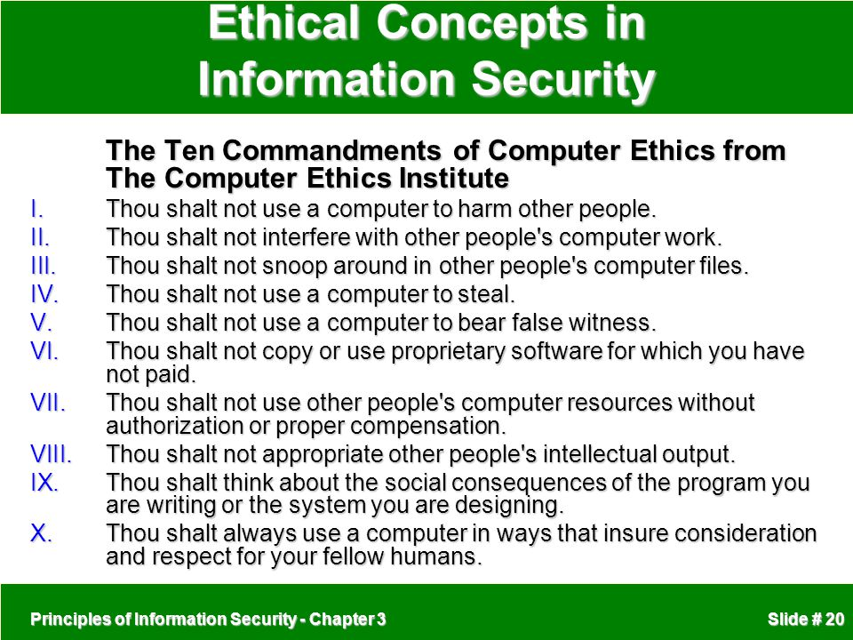 Principles of Information Security - Chapter 3 Slide # 20 Ethical Concepts in Information Security The Ten Commandments of Computer Ethics from The Computer Ethics Institute I.Thou shalt not use a computer to harm other people.