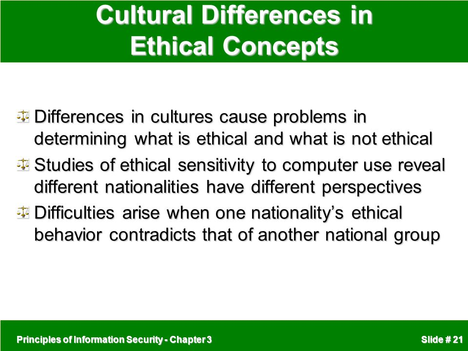 Principles of Information Security - Chapter 3 Slide # 21 Cultural Differences in Ethical Concepts Differences in cultures cause problems in determining what is ethical and what is not ethical Studies of ethical sensitivity to computer use reveal different nationalities have different perspectives Difficulties arise when one nationality's ethical behavior contradicts that of another national group