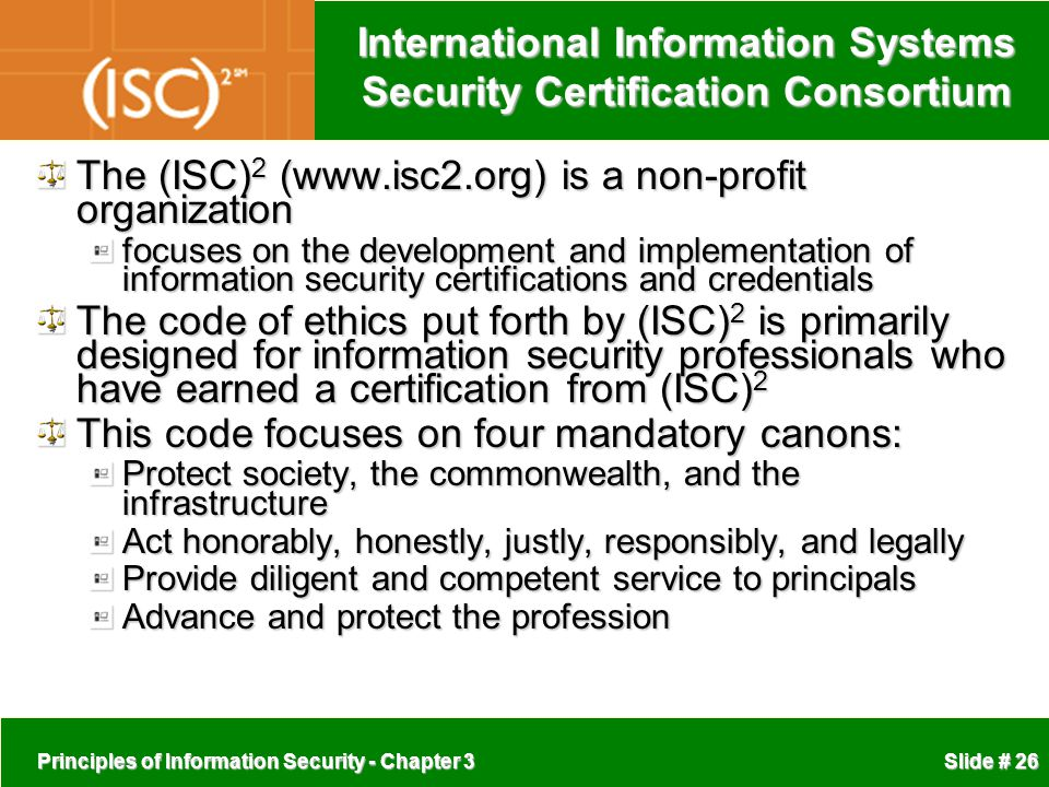 Principles of Information Security - Chapter 3 Slide # 26 International Information Systems Security Certification Consortium The (ISC) 2 (www.isc2.org) is a non-profit organization focuses on the development and implementation of information security certifications and credentials The code of ethics put forth by (ISC) 2 is primarily designed for information security professionals who have earned a certification from (ISC) 2 This code focuses on four mandatory canons: Protect society, the commonwealth, and the infrastructure Act honorably, honestly, justly, responsibly, and legally Provide diligent and competent service to principals Advance and protect the profession