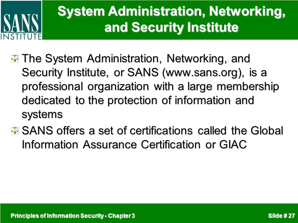 Principles of Information Security - Chapter 3 Slide # 27 System Administration, Networking, and Security Institute The System Administration, Networking, and Security Institute, or SANS (www.sans.org), is a professional organization with a large membership dedicated to the protection of information and systems SANS offers a set of certifications called the Global Information Assurance Certification or GIAC