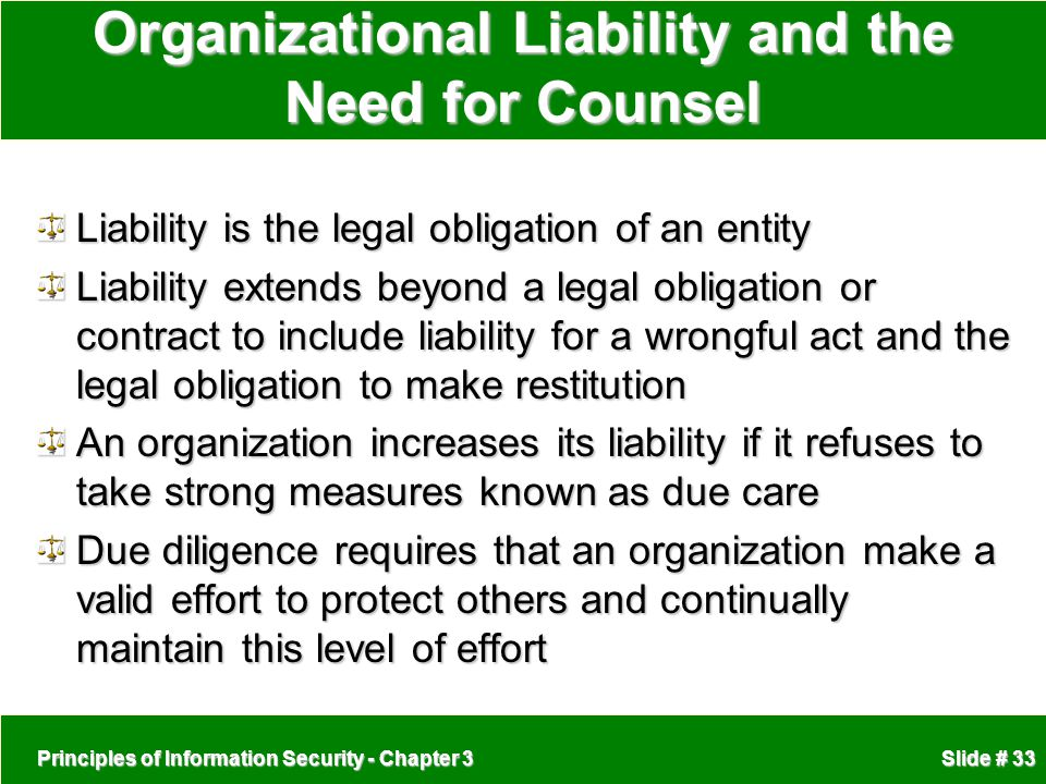 Principles of Information Security - Chapter 3 Slide # 33 Organizational Liability and the Need for Counsel Liability is the legal obligation of an entity Liability extends beyond a legal obligation or contract to include liability for a wrongful act and the legal obligation to make restitution An organization increases its liability if it refuses to take strong measures known as due care Due diligence requires that an organization make a valid effort to protect others and continually maintain this level of effort