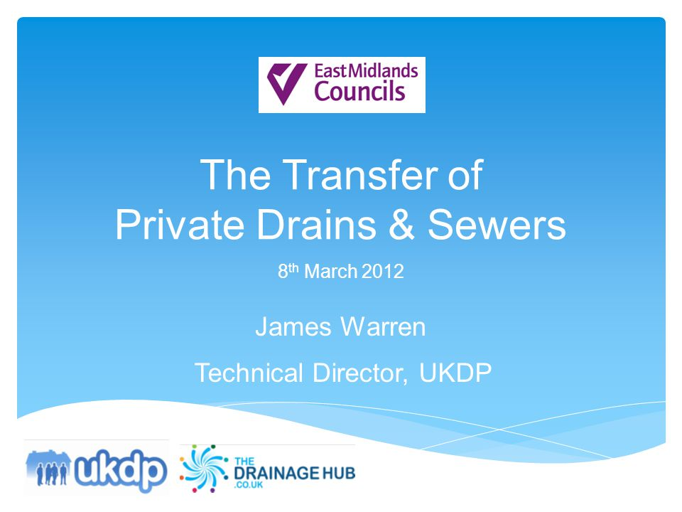 The Transfer of Private Drains & Sewers 8 th March 2012 James Warren Technical Director, UKDP