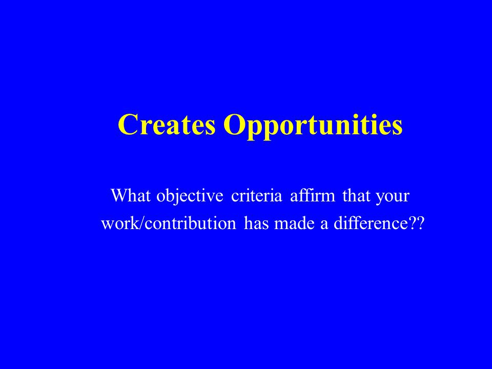 Creates Opportunities What objective criteria affirm that your work/contribution has made a difference