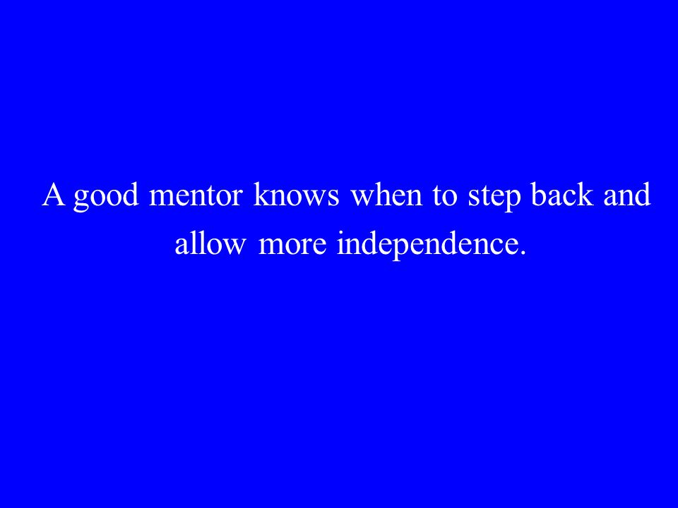 A good mentor knows when to step back and allow more independence.