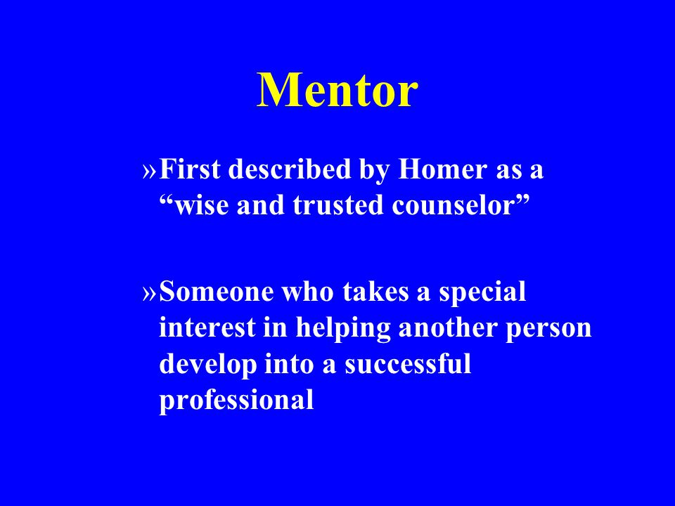 Mentor »First described by Homer as a wise and trusted counselor »Someone who takes a special interest in helping another person develop into a successful professional