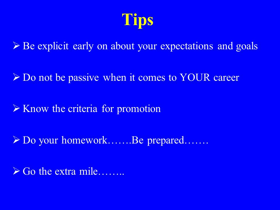 Tips  Be explicit early on about your expectations and goals  Do not be passive when it comes to YOUR career  Know the criteria for promotion  Do your homework…….Be prepared…….