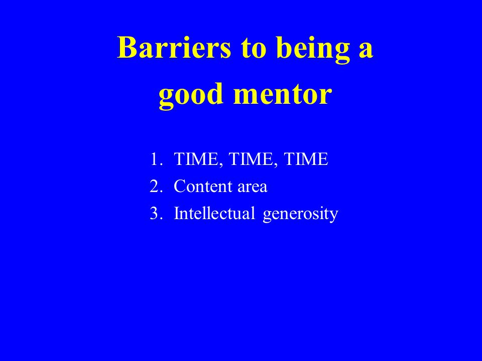 Barriers to being a good mentor 1.TIME, TIME, TIME 2.Content area 3.Intellectual generosity
