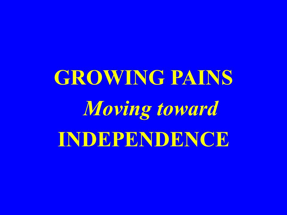 GROWING PAINS Moving toward INDEPENDENCE