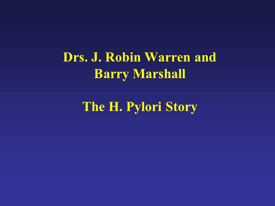 Drs. J. Robin Warren and Barry Marshall The H. Pylori Story