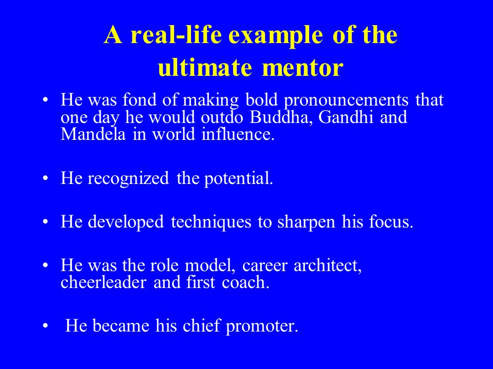 A real-life example of the ultimate mentor He was fond of making bold pronouncements that one day he would outdo Buddha, Gandhi and Mandela in world influence.