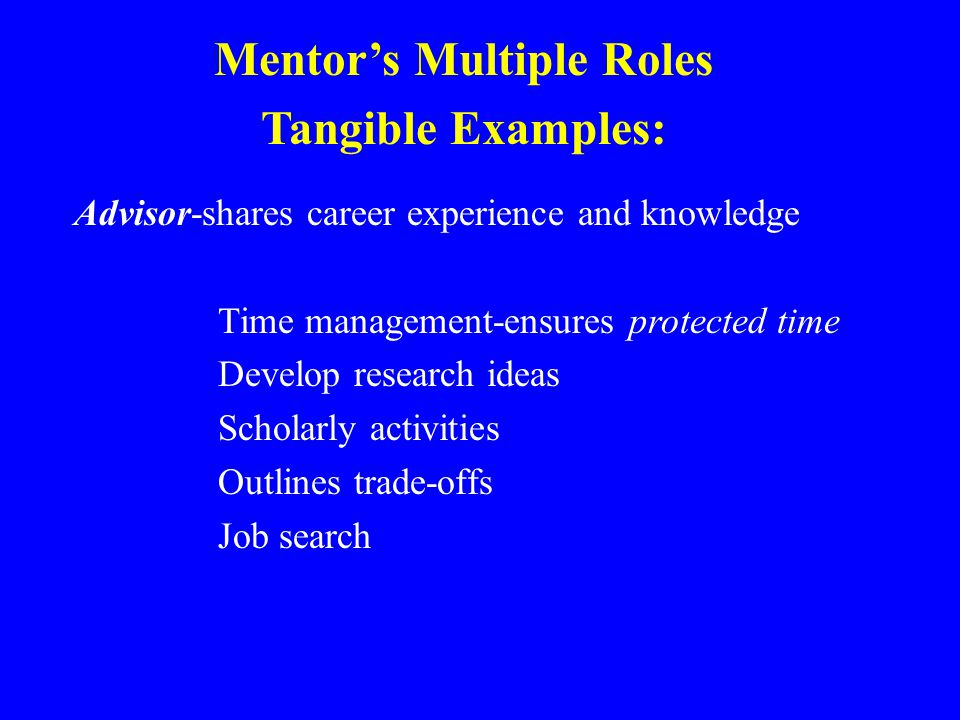 Advisor-shares career experience and knowledge Time management-ensures protected time Develop research ideas Scholarly activities Outlines trade-offs Job search Mentor's Multiple Roles Tangible Examples: