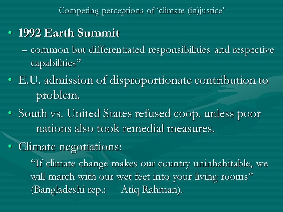 Competing perceptions of 'climate (in)justice' 1992 Earth Summit1992 Earth Summit –common but differentiated responsibilities and respective capabilities'' E.U.