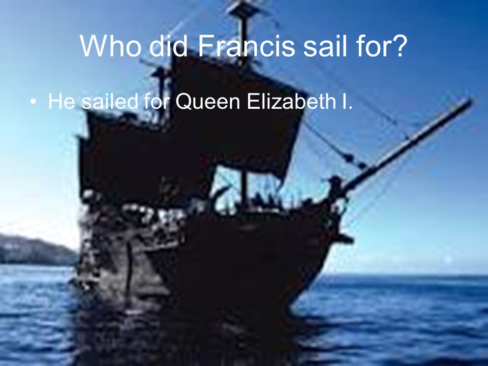 Who did Francis sail for? He sailed for Queen Elizabeth I.