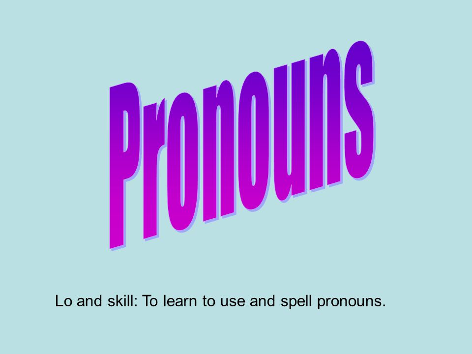 Lo and skill: To learn to use and spell pronouns.