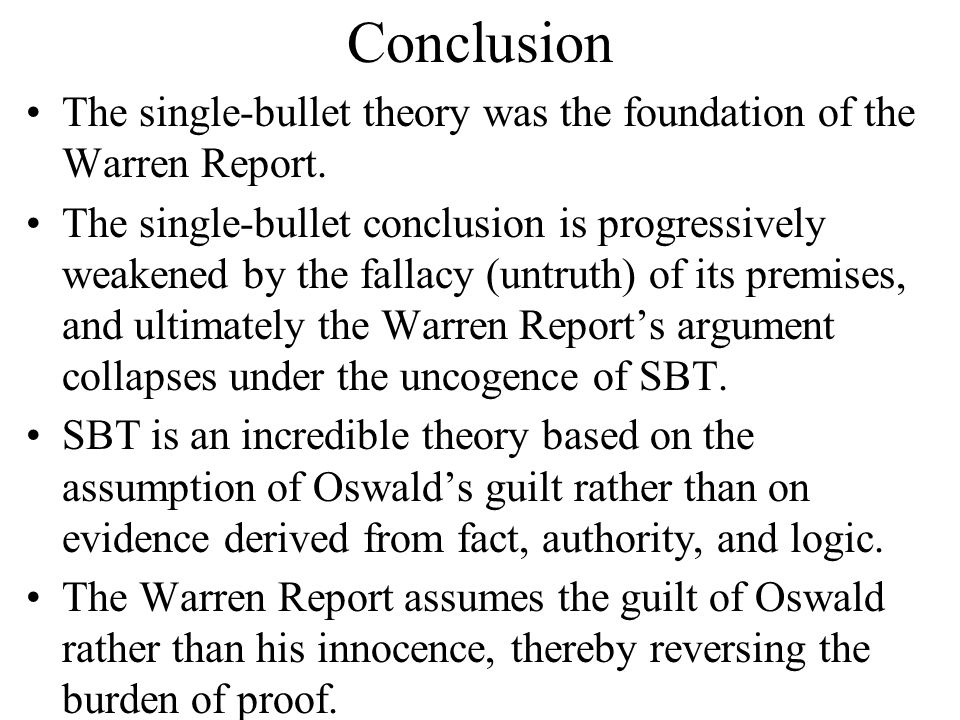 Conclusion The single-bullet theory was the foundation of the Warren Report. The single-bullet conclusion is progressively weakened by the fallacy (un