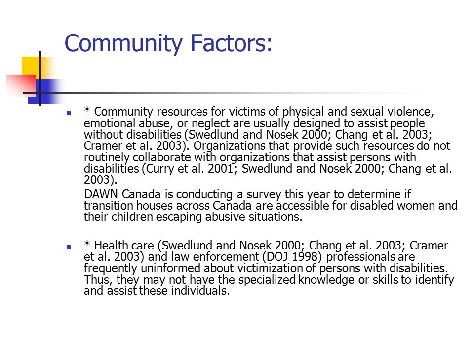 Community Factors: * Community resources for victims of physical and sexual violence, emotional abuse, or neglect are usually designed to assist people without disabilities (Swedlund and Nosek 2000; Chang et al.
