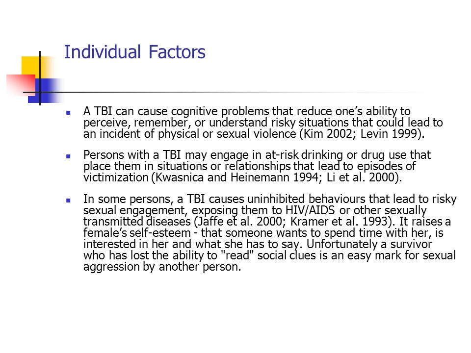 Individual Factors A TBI can cause cognitive problems that reduce one's ability to perceive, remember, or understand risky situations that could lead to an incident of physical or sexual violence (Kim 2002; Levin 1999).