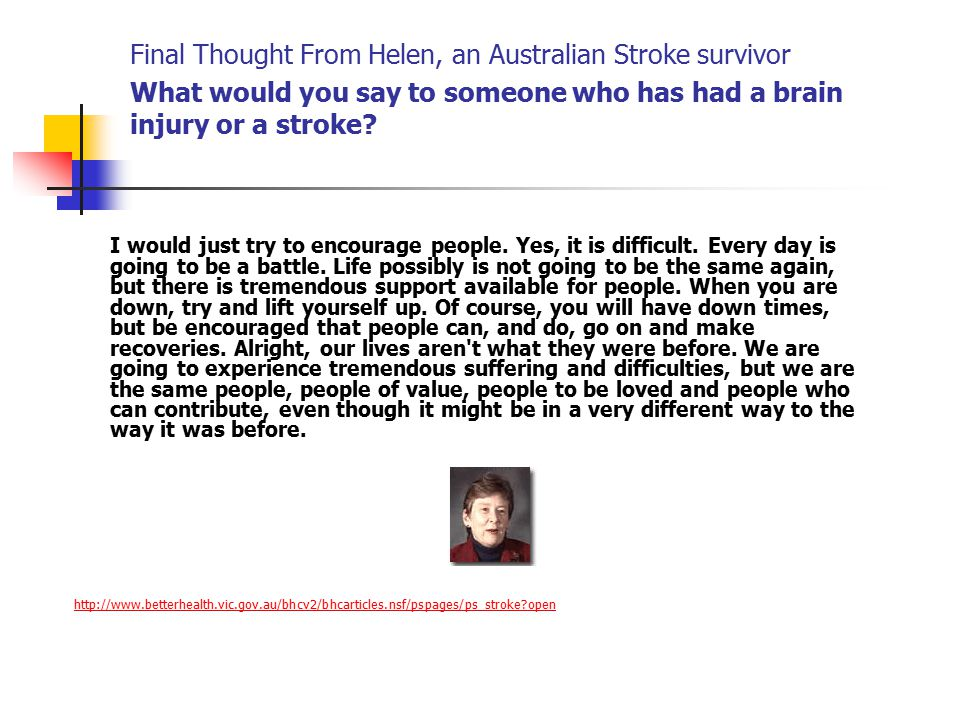 Final Thought From Helen, an Australian Stroke survivor What would you say to someone who has had a brain injury or a stroke.