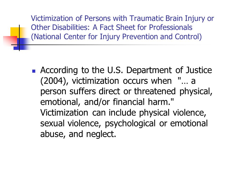 Victimization of Persons with Traumatic Brain Injury or Other Disabilities: A Fact Sheet for Professionals (National Center for Injury Prevention and Control) According to the U.S.