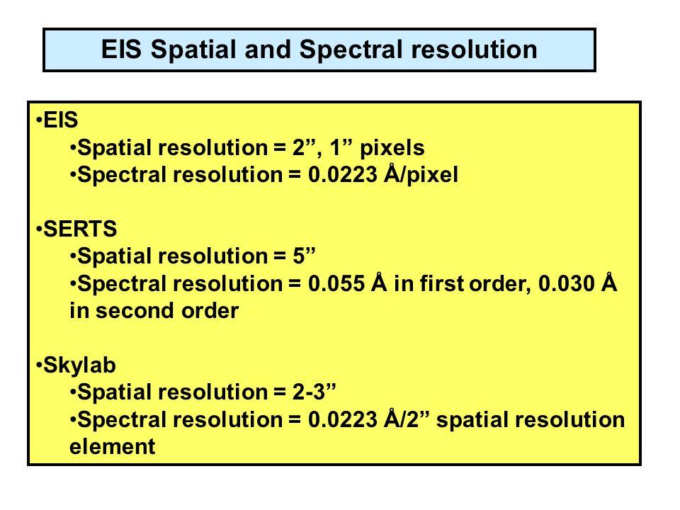 EIS Spatial resolution = 2 , 1 pixels Spectral resolution = 0.0223 Å/pixel SERTS Spatial resolution = 5 Spectral resolution = 0.055 Å in first order, 0.030 Å in second order Skylab Spatial resolution = 2-3 Spectral resolution = 0.0223 Å/2 spatial resolution element EIS Spatial and Spectral resolution