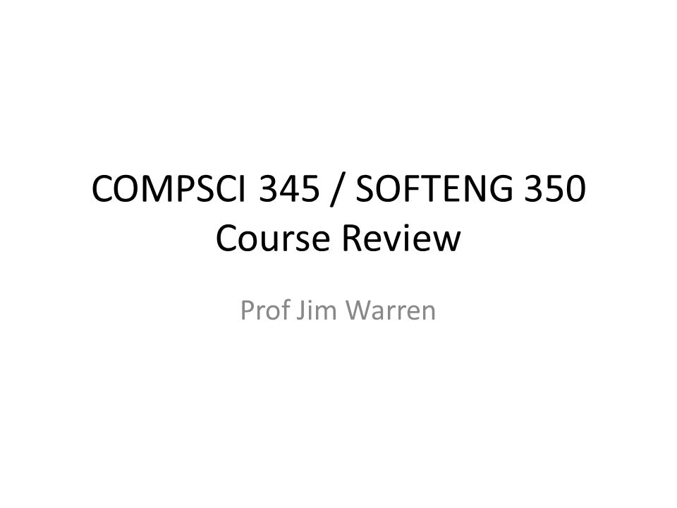 COMPSCI 345 / SOFTENG 350 Course Review Prof Jim Warren