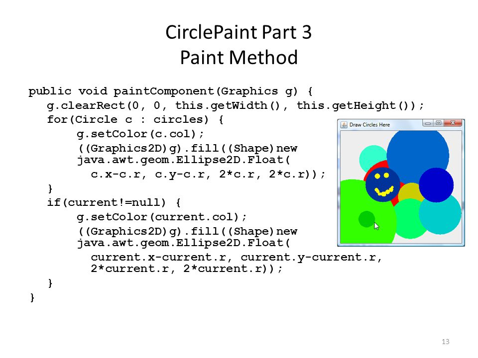 13 CirclePaint Part 3 Paint Method public void paintComponent(Graphics g) { g.clearRect(0, 0, this.getWidth(), this.getHeight()); for(Circle c : circles) { g.setColor(c.col); ((Graphics2D)g).fill((Shape)new java.awt.geom.Ellipse2D.Float( c.x-c.r, c.y-c.r, 2*c.r, 2*c.r)); } if(current!=null) { g.setColor(current.col); ((Graphics2D)g).fill((Shape)new java.awt.geom.Ellipse2D.Float( current.x-current.r, current.y-current.r, 2*current.r, 2*current.r)); }