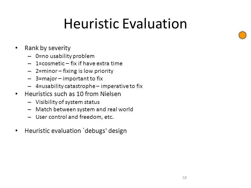 18 Heuristic Evaluation Rank by severity – 0=no usability problem – 1=cosmetic – fix if have extra time – 2=minor – fixing is low priority – 3=major – important to fix – 4=usability catastrophe – imperative to fix Heuristics such as 10 from Nielsen – Visibility of system status – Match between system and real world – User control and freedom, etc.