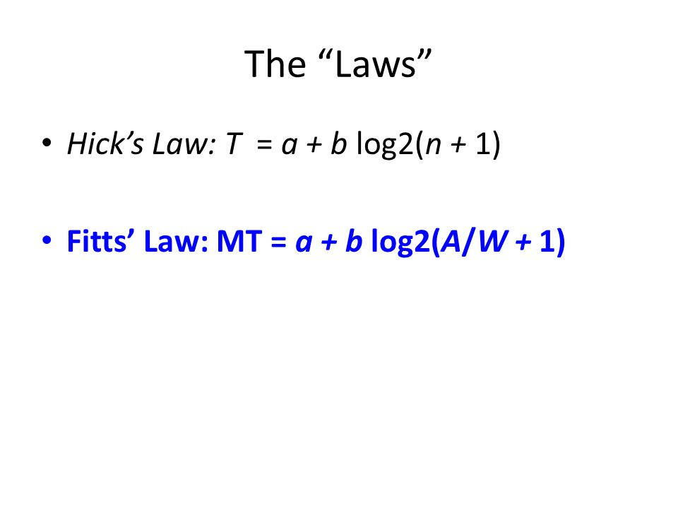 The Laws Hick's Law: T = a + b log2(n + 1) Fitts' Law: MT = a + b log2(A/W + 1)